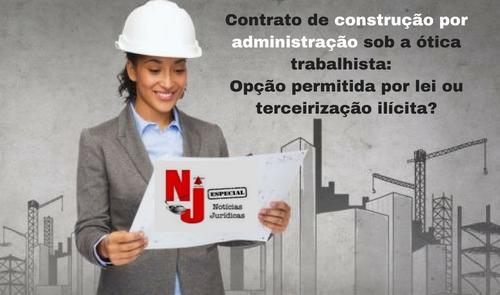 NJ Especial - Contrato de construção por administração sob a ótica trabalhista: opção permitida por lei ou terceirização ilícita? (imagem 2)